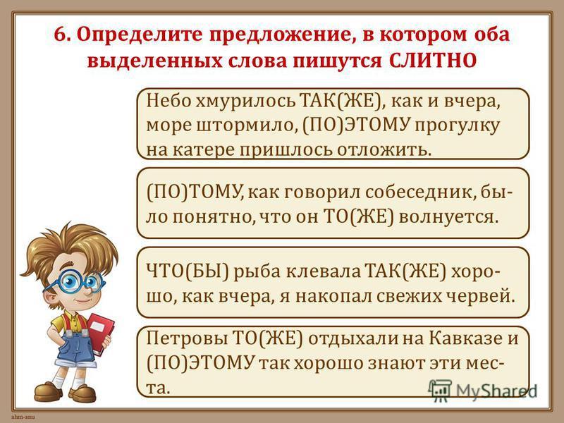 6. Определите предложение, в котором оба выделенных слова пишутся СЛИТНО Петровы ТО(ЖЕ) отдыхали на Кавказе и (ПО)ЭТОМУ так хорошо знают эти места. (ПО)ТОМУ, как говорил собеседник, было понятно, что он ТО(ЖЕ) волнуется. Небо хмурилось ТАК(ЖЕ), как и