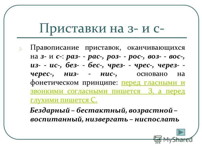 Приставки на з- и с- 3. Правописание приставок, оканчивающихся на з- и с-: раз- - рас-, роз- - рос-, воз- - вос-, из- - ис-, без- - бес-, черезз- - черезз-, через- - через-, низ- - нис-, основано на фонетическом принципе: перед гласными и звонкими со
