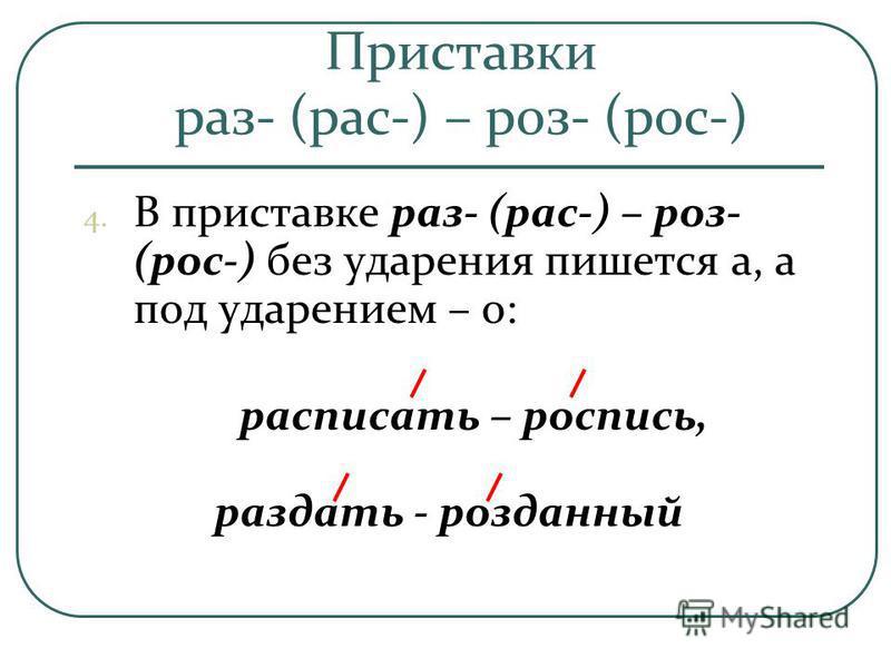 Приставки раз- (рас-) – роз- (рос-) 4. В приставке раз- (рас-) – роз- (рос-) без ударения пишется а, а под ударением – о: расписать – розапись, раздать - розданный
