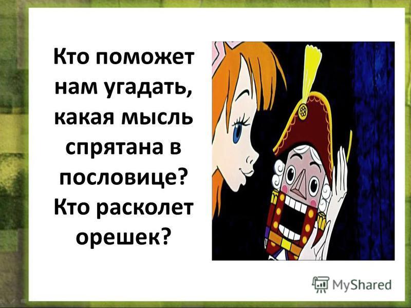 Кто поможет нам угадать, какая мысль спрятана в пословице? Кто расколет орешек?