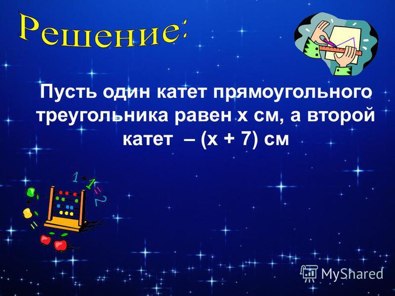 Пусть один катет прямоугольного треугольника равен x см, а второй катет – (x + 7) см