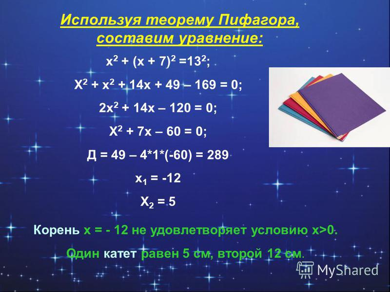 Используя теорему Пифагора, составим уравнение: x 2 + (x + 7) 2 =13 2 ; X 2 + x 2 + 14x + 49 – 169 = 0; 2x 2 + 14x – 120 = 0; X 2 + 7x – 60 = 0; Д = 49 – 4*1*(-60) = 289 x 1 = -12 X 2 = 5 Корень x = - 12 не удовлетворяет условию x>0. Один катет равен