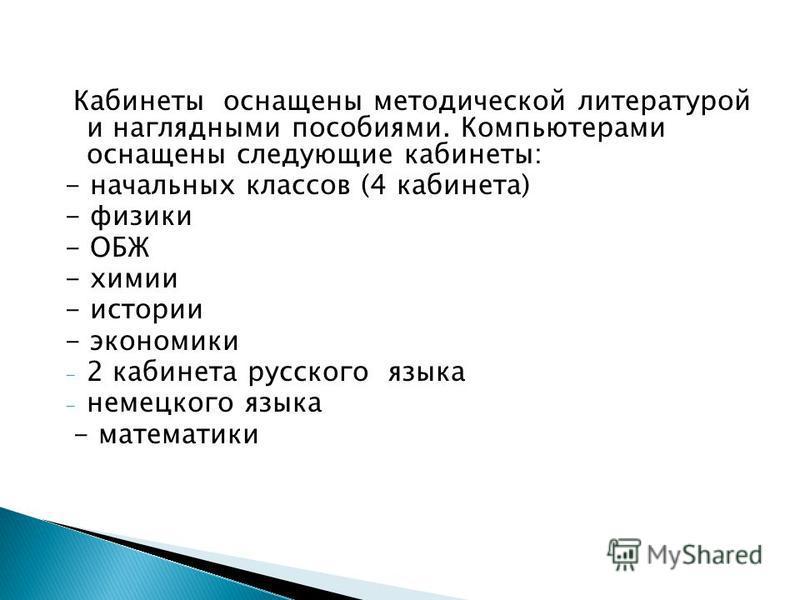Кабинеты оснащены методической литературой и наглядными пособиями. Компьютерами оснащены следующие кабинеты: - начальных классов (4 кабинета) - физики - ОБЖ - химии - истории - экономики - 2 кабинета русского языка - немецкого языка - математики