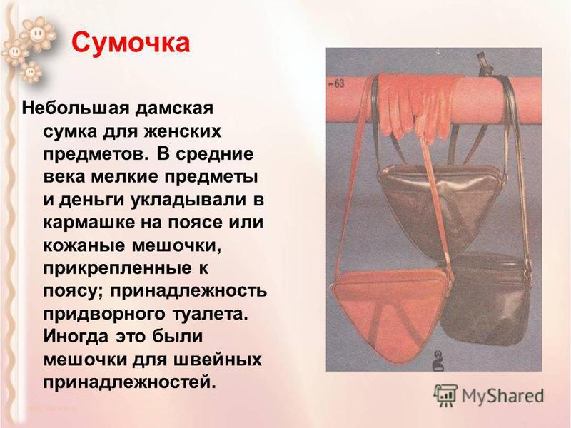 Небольшая дамская сумка для женских предметов. В средние века мелкие предметы и деньги укладывали в кармашке на поясе или кожаные мешочки, прикрепленные к поясу; принадлежность придворного туалета. Иногда это были мешочки для швейных принадлежностей.