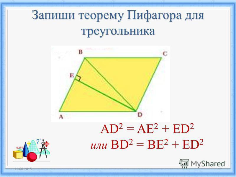 11.08.201512 AD 2 = AE 2 + ED 2 или BD 2 = BE 2 + ED 2 Запиши теорему Пифагора для треугольника