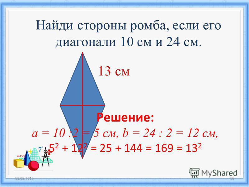 11.08.201516 Найди стороны ромба, если его диагонали 10 см и 24 см. 13 см Решение: а = 10 :2 = 5 см, b = 24 : 2 = 12 см, 5 2 + 12 2 = 25 + 144 = 169 = 13 2