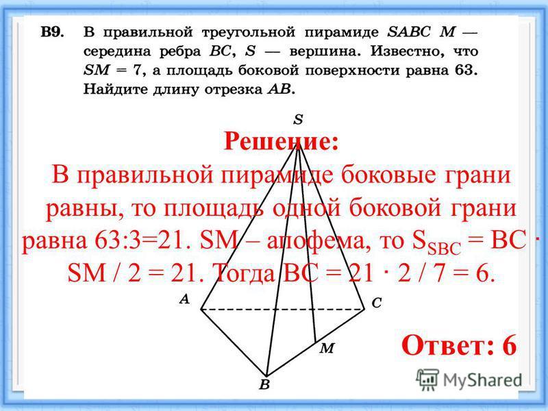 11.08.201518 Ответ: 6 Решение: В правильной пирамиде боковые грани равны, то площадь одной боковой грани равна 63:3=21. SM – апофема, то S SBC = BC · SM / 2 = 21. Тогда BC = 21 · 2 / 7 = 6.