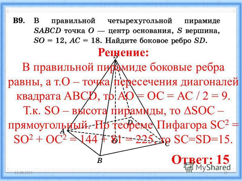 11.08.201519 Ответ: 15 Решение: В правильной пирамиде боковые ребра равны, а т.О – точка пересечения диагоналей квадрата ABCD, то АО = ОС = АС / 2 = 9. Т.к. SO – высота пирамиды, то SOC – прямоугольный. По теореме Пифагора SC 2 = SO 2 + OC 2 = 144 +