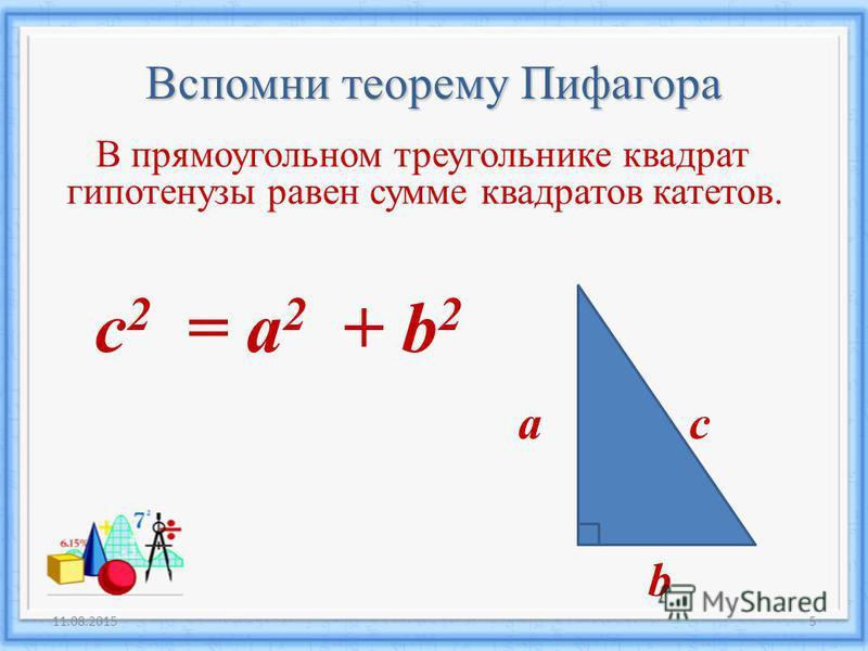 Вспомни теорему Пифагора В прямоугольном треугольнике квадрат гипотенузы равен сумме квадратов катетов. a b c c 2 = a 2 + b 2 11.08.20155