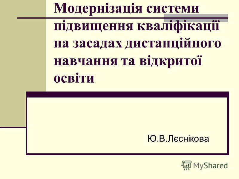 Модернізація системи підвищення кваліфікації на засадах дистанційного навчання та відкритої освіти Ю.В.Лєснікова