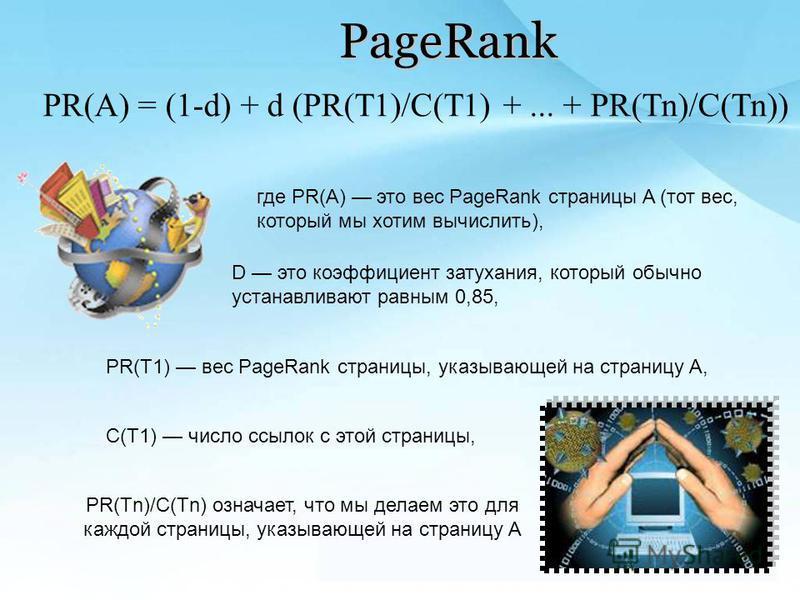 PageRank PR(Tn)/C(Tn) означает, что мы делаем это для каждой страницы, указывающей на страницу A PR(A) = (1-d) + d (PR(T1)/C(T1) +... + PR(Tn)/C(Tn)) где PR(A) это вес PageRank страницы A (тот вес, который мы хотим вычислить), D это коэффициент затух
