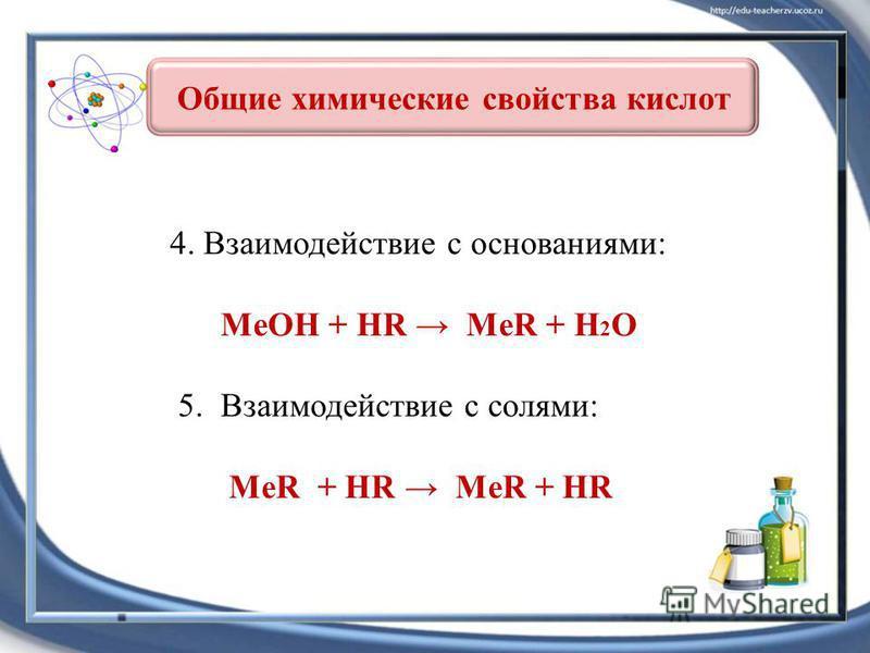 4. Взаимодействие с основаниями: MeOH + HR MeR + H 2 O 5. Взаимодействие с солями: MeR + HR MeR + HR Общие химические свойства кислот