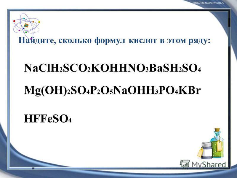 NaClH 2 SCO 2 KOHHNO 3 BaSH 2 SO 4 Mg(OH) 2 SO 4 P 2 O 5 NaOHH 3 PO 4 KBr HFFeSO 4 Найдите, сколько формул кислот в этом ряду: