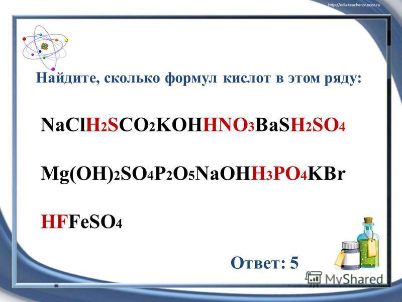 NaClH 2 SCO 2 KOHHNO 3 BaSH 2 SO 4 Mg(OH) 2 SO 4 P 2 O 5 NaOHH 3 PO 4 KBr HFFeSO 4 Найдите, сколько формул кислот в этом ряду: Ответ: 5
