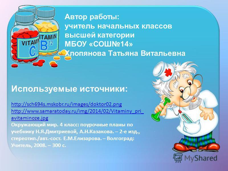 Используемые источники: http://sch694s.mskobr.ru/images/doktor02. png http://www.samaratoday.ru/img/2014/02/Vitaminy_pri_ avitaminoze.jpg Окружающий мир. 4 класс: поурочные планы по учебнику Н.Я.Дмитриевой, А.Н.Казакова. – 2-е изд., стереотип./авт.-с