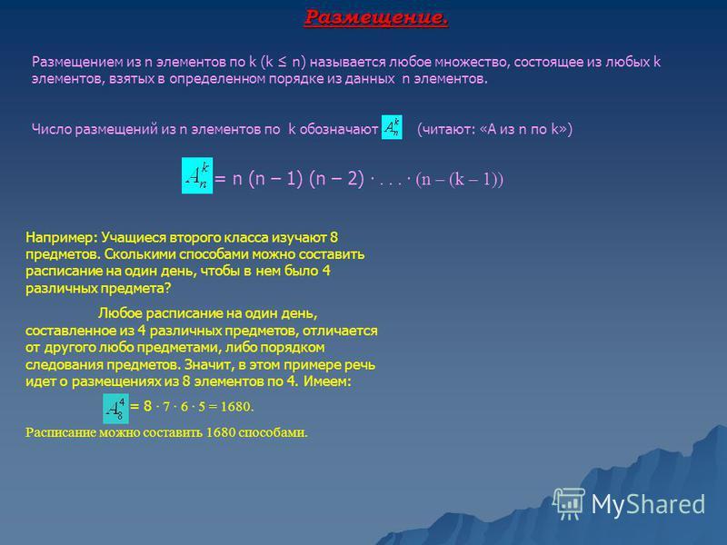 Размещение. Размещением из n элементов по k (k n) называется любое множество, состоящее из любых k элементов, взятых в определенном порядке из данных n элементов. Число размещений из n элементов по k обозначают (читают: «А из n по k») = n (n – 1) (n