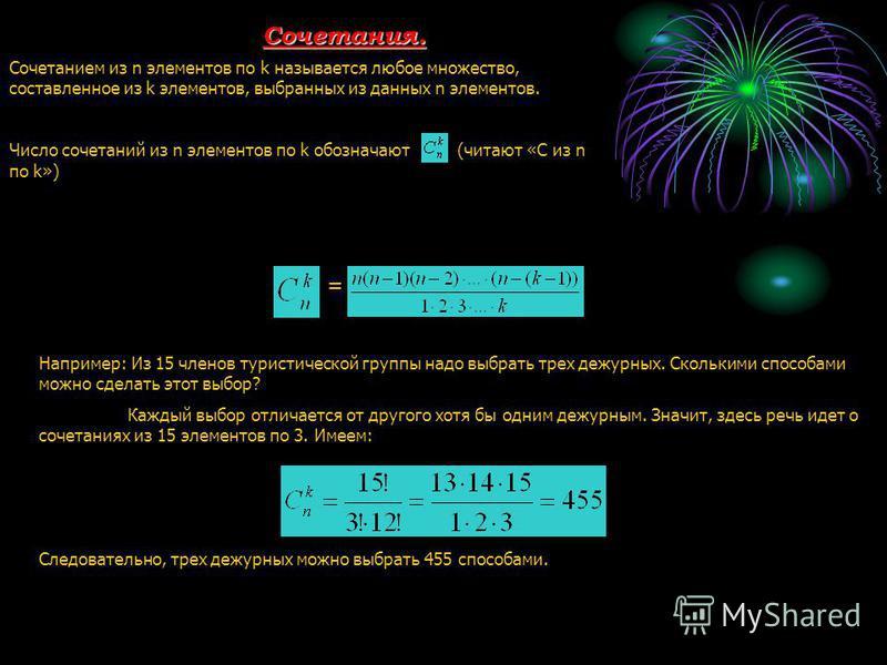 Сочетания. Сочетанием из n элементов по k называется любое множество, составленное из k элементов, выбранных из данных n элементов. Число сочетаний из n элементов по k обозначают (читают «С из n по k») = Например: Из 15 членов туристической группы на