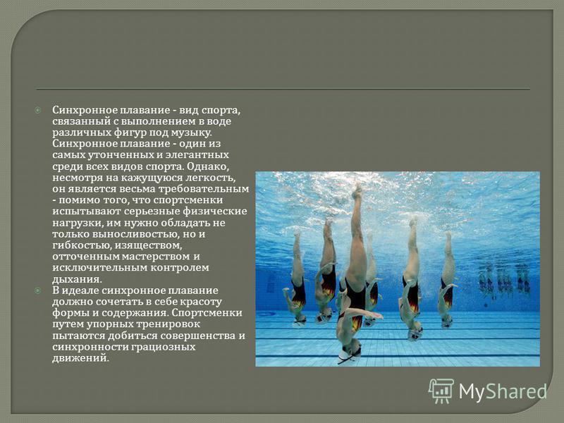 Синхронное плавание - вид спорта, связанный с выполнением в воде различных фигур под музыку. Синхронное плавание - один из самых утонченных и элегантных среди всех видов спорта. Однако, несмотря на кажущуюся легкость, он является весьма требовательны