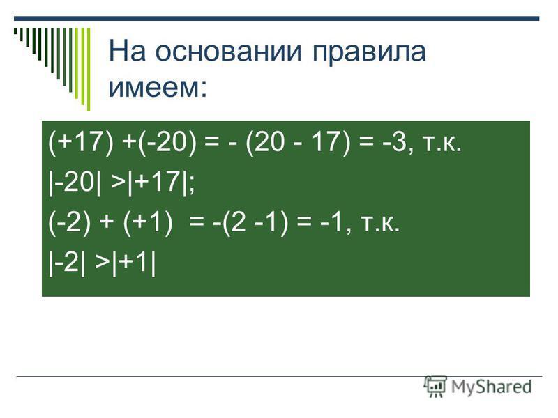 На основании правила имеем: (+17) +(-20) = - (20 - 17) = -3, т.к. |-20| >|+17|; (-2) + (+1) = -(2 -1) = -1, т.к. |-2| >|+1|