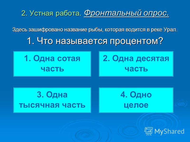 2. Устная работа. Фронтальный опрос. Здесь зашифровано название рыбы, которая водится в реке Урал. 1. Что называется процентом? 1. Одна сотая часть 2. Одна десятая часть 3. Одна тысячная часть 4. Одно целое