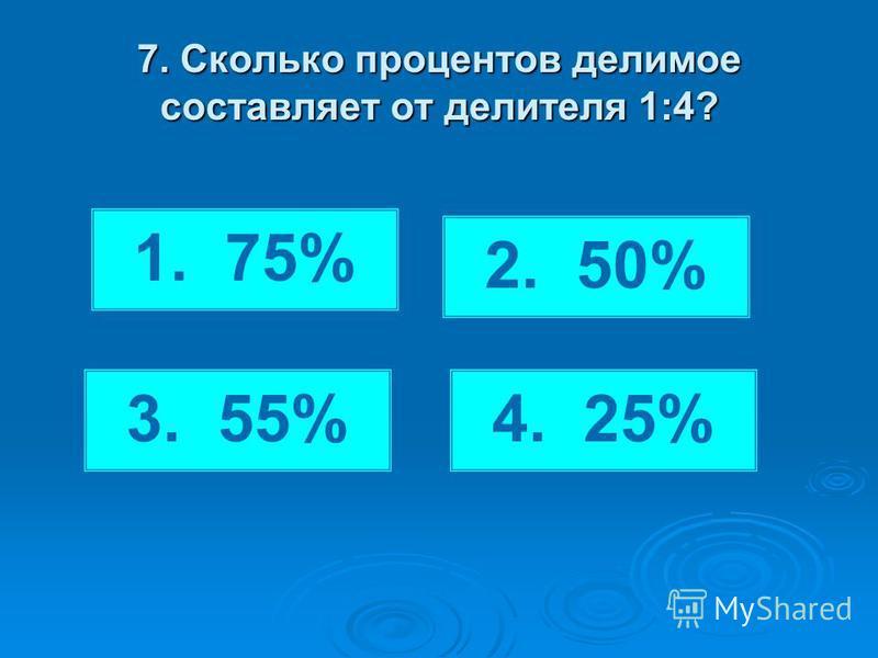 7. Сколько процентов делимое составляет от делителя 1:4? 1. 75% 2. 50% 4. 25%3. 55%