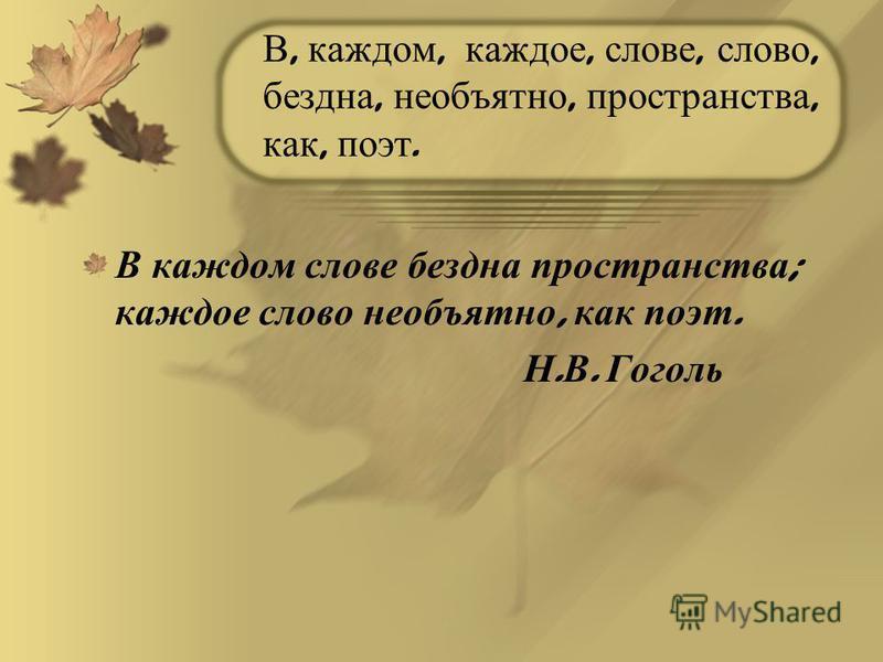 В, каждом, каждое, слове, слово, бездна, необъятно, пространства, как, поэт. В каждом слове бездна пространства ; каждое слово необъятно, как поэт. Н. В. Гоголь