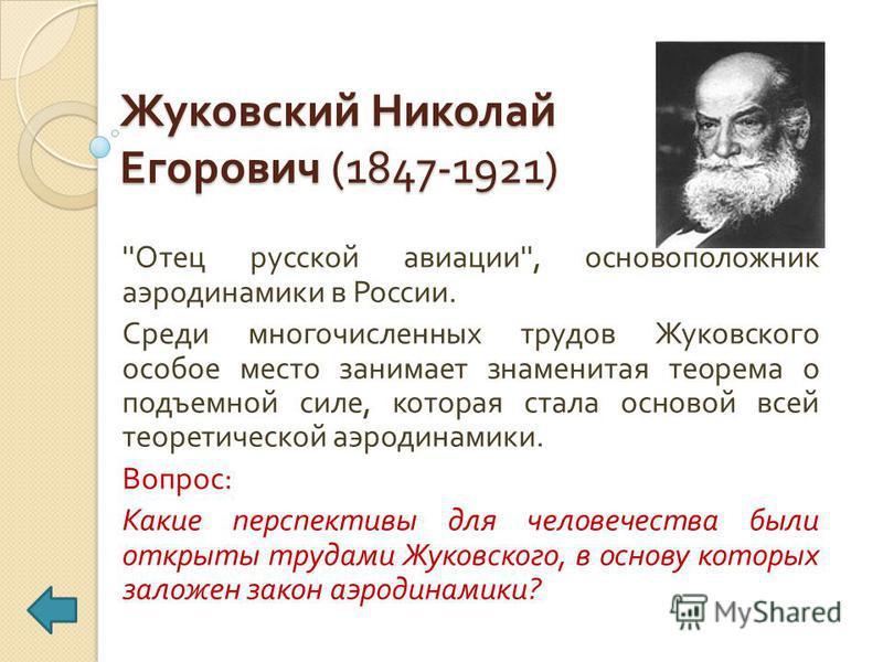 Жуковский Николай Егорович (1847-1921) '' Отец русской авиации '', основоположник аэродинамики в России. Среди многочисленных трудов Жуковского особое место занимает знаменитая теорема о подъемной силе, которая стала основой всей теоретической аэроди