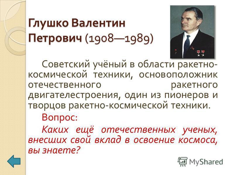 Глушко Валентин Петрович (19081989) Советский учёный в области ракетно - космической техники, основоположник отечественного ракетного двигателестроения, один из пионеров и творцов ракетно - космической техники. Вопрос : Каких ещё отечественных ученых