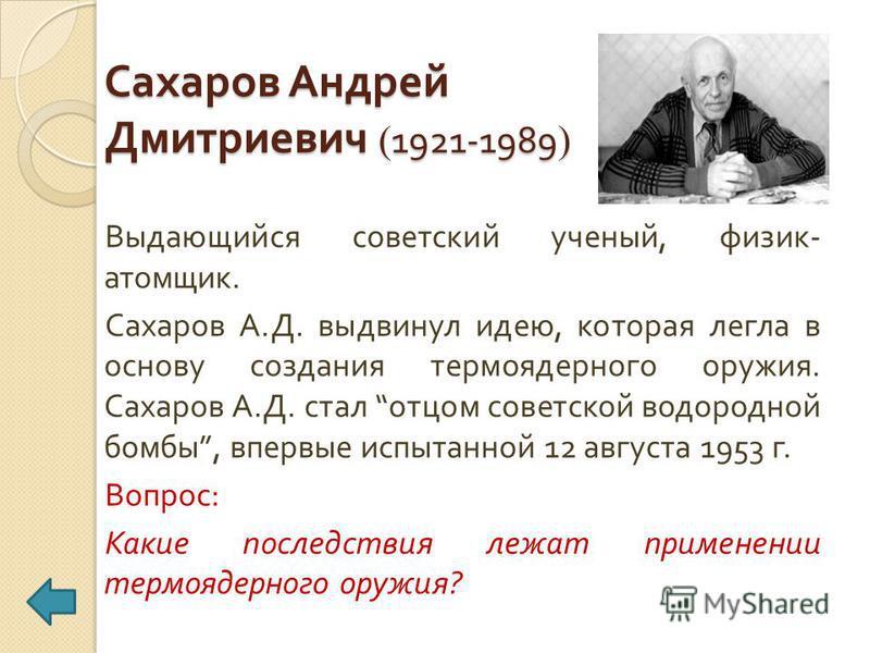Сахаров Андрей Дмитриевич ( 1921-1989 ) Выдающийся советский ученый, физик - атомщик. Сахаров А. Д. выдвинул идею, которая легла в основу создания термоядерного оружия. Сахаров А. Д. стал отцом советской водородной бомбы, впервые испытанной 12 август