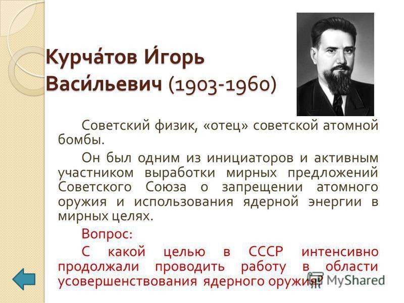 Курчатов Игорь Васильевич (1903-1960) Советский физик, « отец » советской атомной бомбы. Он был одним из инициаторов и активным участником выработки мирных предложений Советского Союза о запрещении атомного оружия и использования ядерной энергии в ми