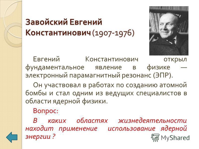 Завойский Евгений Константинович (1907-1976) Евгений Константинович открыл фундаментальное явление в физике электронный парамагнитный резонанс ( ЭПР ). Он участвовал в работах по созданию атомной бомбы и стал одним из ведущих специалистов в области я