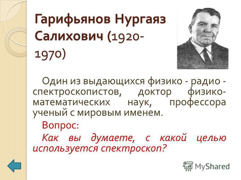 Гарифьянов Нургаяз Салихович (1920- 1970) Один из выдающихся физико - радио - спектроскопистов, доктор физико - математических наук, профессора ученый с мировым именем. Вопрос : Как вы думаете, с какой целью используется спектроскоп ?