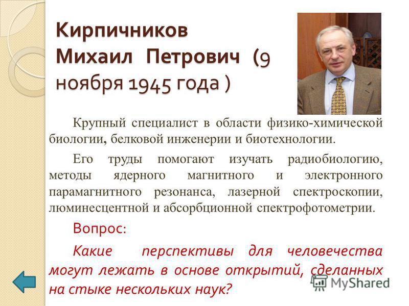 Кирпичников Михаил Петрович (9 ноября 1945 года ) Крупный специалист в области физико-химической биологии, белковой инженерии и биотехнологии. Его труды помогают изучать радиобиологию, методы ядерного магнитного и электронного парамагнитного резонанс