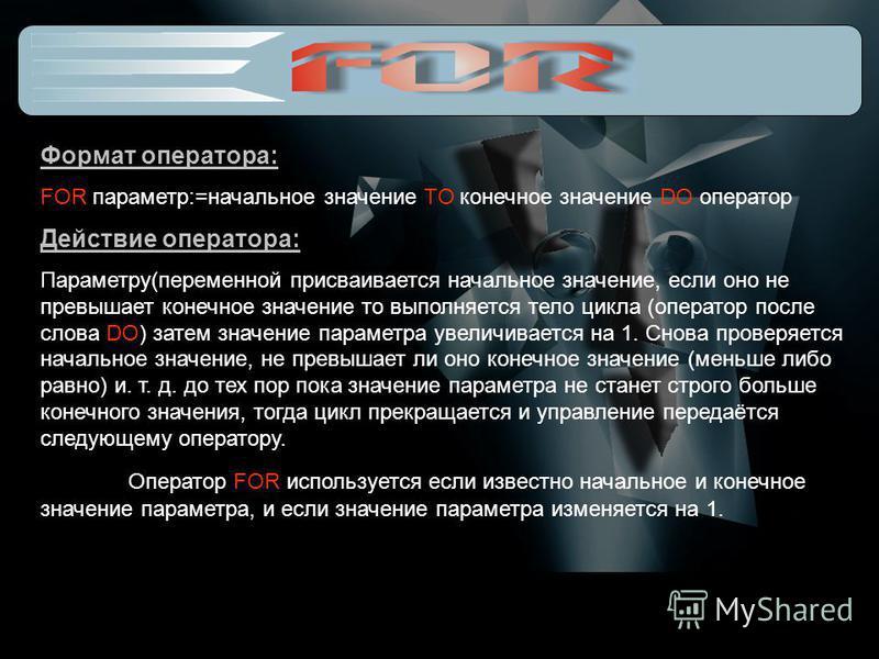 Формат оператора: FOR параметр:=начальное значение TO конечное значение DO оператор Действие оператора: Параметру(переменной присваивается начальное значение, если оно не превышает конечное значение то выполняется тело цикла (оператор после слова DO)