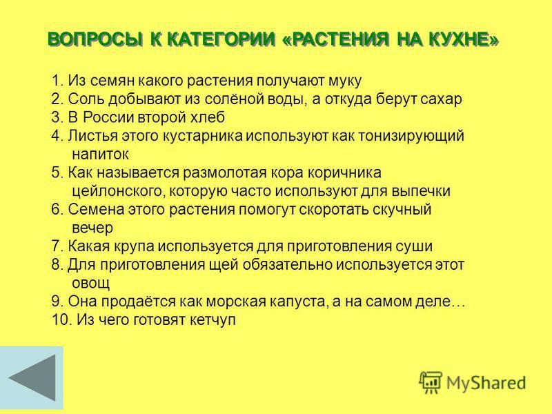 ВОПРОСЫ К КАТЕГОРИИ «РАСТЕНИЯ НА КУХНЕ» 1. Из семян какого растения получают муку 2. Соль добывают из солёной воды, а откуда берут сахар 3. В России второй хлеб 4. Листья этого кустарника используют как тонизирующий напиток 5. Как называется размолот