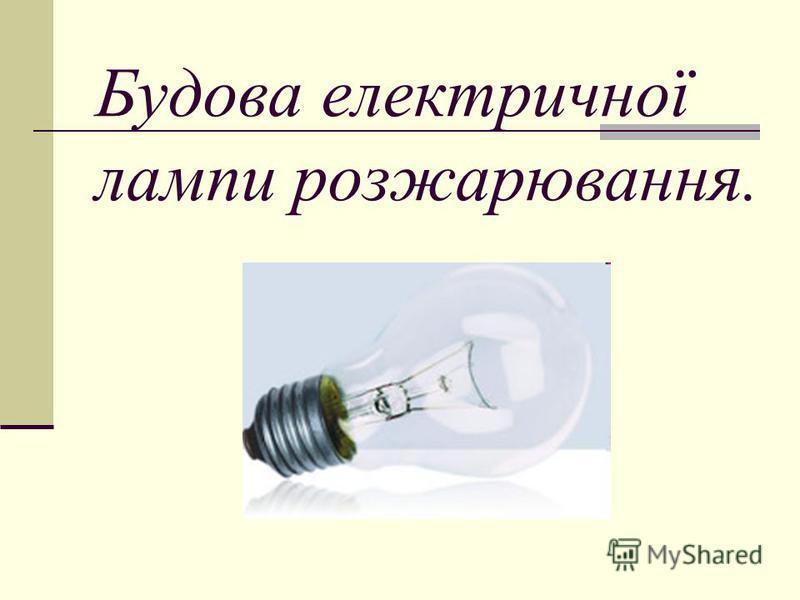 Будова електричної лампи розжарювання.