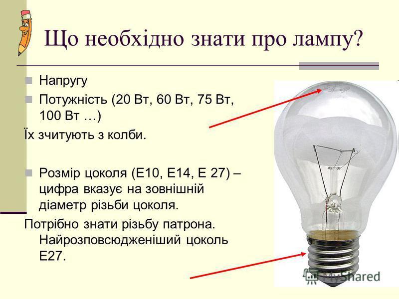 Що необхідно знати про лампу? Напругу Потужність (20 Вт, 60 Вт, 75 Вт, 100 Вт …) Їх зчитують з колби. Розмір цоколя (Е10, Е14, Е 27) – цифра вказує на зовнішній діаметр різьби цоколя. Потрібно знати різьбу патрона. Найрозповсюдженіший цоколь Е27.