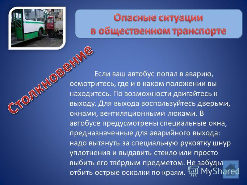 Если ваш автобус попал в аварию, осмотритесь, где и в каком положении вы находитесь. По возможности двигайтесь к выходу. Для выхода воспользуйтесь дверьми, окнами, вентиляционными люками. В автобусе предусмотрены специальные окна, предназначенные для