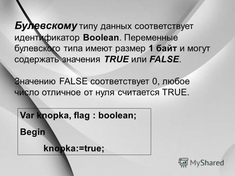 Булевскому типу данных соответствует идентификатор Boolean. Переменные булевского типа имеют размер 1 байт и могут содержать значения TRUE или FALSE. Значению FALSE соответствует 0, любое число отличное от нуля считается TRUE. Var knopka, flag : bool