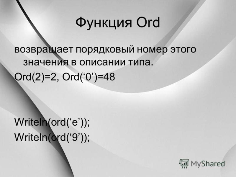 Функция Ord возвращает порядковый номер этого значения в описании типа. Ord(2)=2, Ord(0)=48 Writeln(ord(e)); Writeln(ord(9));