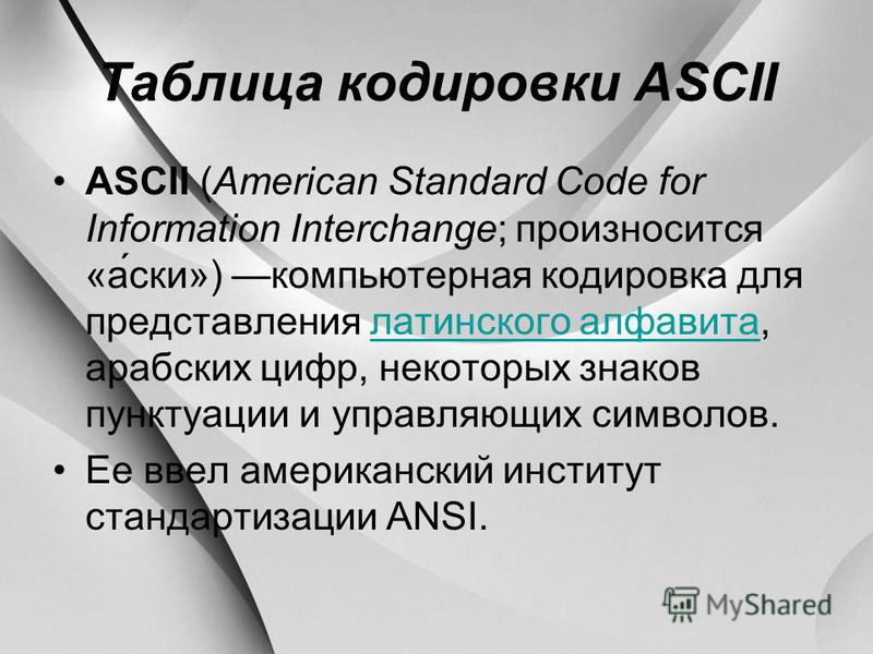 Таблица кодировки ASCII ASCII (American Standard Code for Information Interchange; произносится «аски») компьютерная кодировка для представления латинского алфавита, арабских цифр, некоторых знаков пунктуации и управляющих символов.латинского алфавит