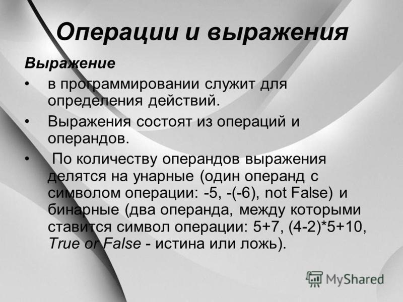Операции и выражения Выражение в программировании служит для определения действий. Выражения состоят из операций и операндов. По количеству операндов выражения делятся на унарные (один операнд с символом операции: -5, -(-6), not False) и бинарные (дв