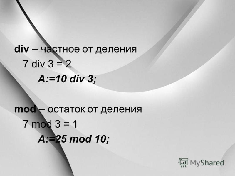 div – частное от деления 7 div 3 = 2 A:=10 div 3; mod – остаток от деления 7 mod 3 = 1 A:=25 mod 10;