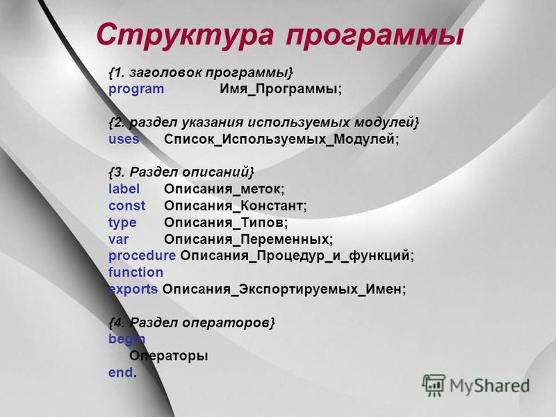 Структура программы {1. заголовок программы} program Имя_Программы; {2. раздел указания используемых модулей} uses Список_Используемых_Модулей; {3. Раздел описаний} label Описания_меток; const Описания_Констант; type Описания_Типов; var Описания_Пере