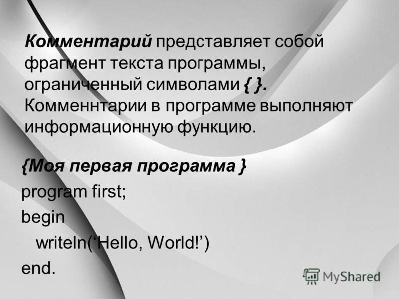 Комментарий представляет собой фрагмент текста программы, ограниченный символами { }. Комменнтарии в программе выполняют информационную функцию. {Моя первая программа } program first; begin writeln(Hello, World!) end.