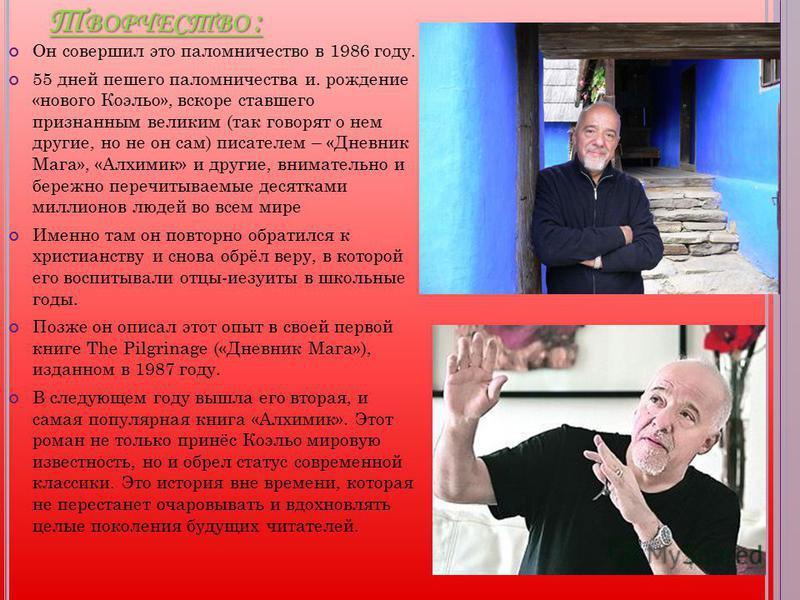 Т ВОРЧЕСТВО : Он совершил это паломничество в 1986 году. 55 дней пешего паломничества и. рождение «нового Коэльо», вскоре ставшего признанным великим (так говорят о нем другие, но не он сам) писателем – «Дневник Мага», «Алхимик» и другие, внимательно