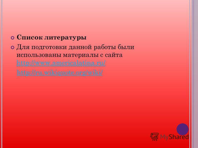 Список литературы Для подготовки данной работы были использованы материалы с сайта http://www.americalatina.ru/ http://www.americalatina.ru/ http://ru.wikiquote.org/wiki/