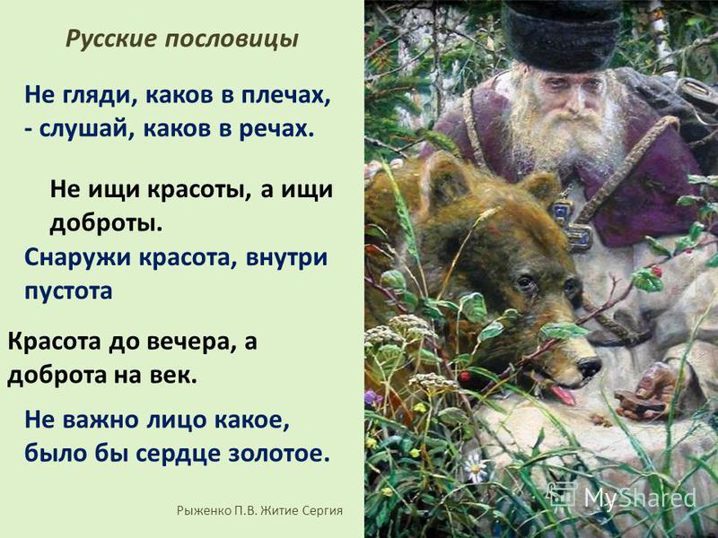 Не гляди, каков в плечах, - слушай, каков в речах. Не ищи красоты, а ищи доброты. Снаружи красота, внутри пустота Не важно лицо какое, было бы сердце золотое. Красота до вечера, а доброта на век. Рыженко П.В. Житие Сергия Русские пословицы