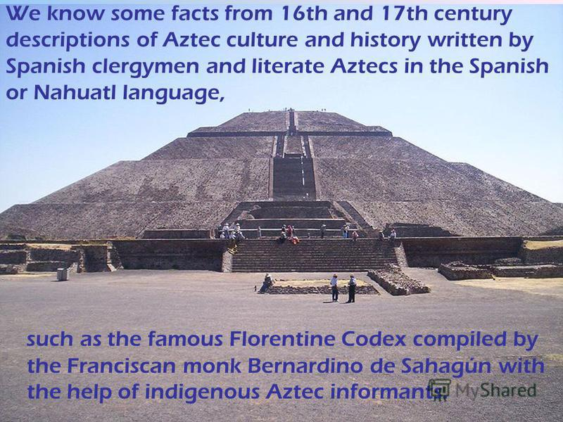 We know some facts from 16th and 17th century descriptions of Aztec culture and history written by Spanish clergymen and literate Aztecs in the Spanish or Nahuatl language, such as the famous Florentine Codex compiled by the Franciscan monk Bernardin
