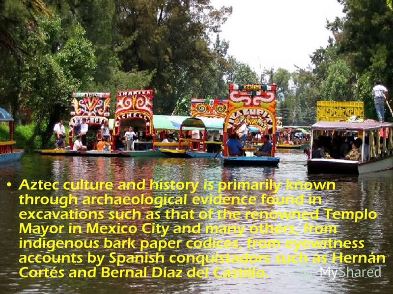 Aztec culture and history is primarily known through archaeological evidence found in excavations such as that of the renowned Templo Mayor in Mexico City and many others, from indigenous bark paper codices, from eyewitness accounts by Spanish conqui